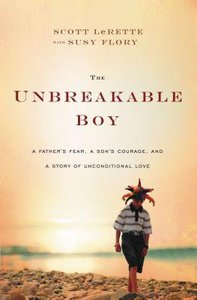 The Unbreakable Boy: A Fathers Fear, a Sons Courage, and a Story of Unconditional Love