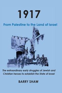 1917. From Palestine to the Land of Israel: The Extraordinary Early Struggles of Jewish and Christian Heroes to Establish the State of Israel.