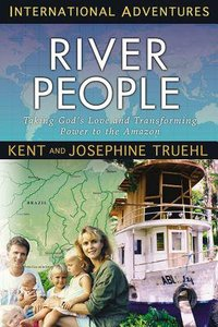 The River People: Taking the Transforming Power of the Gospel to the Amazon