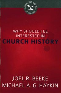 Why Should I Be Interested in Church History? (Cultivating Biblical Godliness Series)