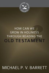 How Can I Grow in Holiness Through Reading the Old Testament? (Cultivating Biblical Godliness Series)