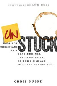 Unstuck: Hope For Christians in a Dead-End Job, Dead-End Faith, Or Some Similar Soul-Shriveling Rut