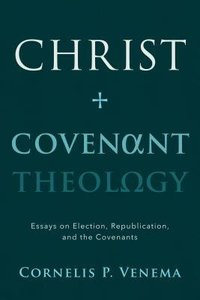 Christ and Covenant Theology: Essays on Election, Republication, and the Covenants