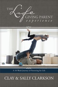 The Lifegiving Parent Experience: A 10-Week Journey of Parenting For Life