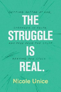 The Struggle is Real: Getting Better At Life, Stronger in Faith, and Free From the Stuff Keeping You Stuck