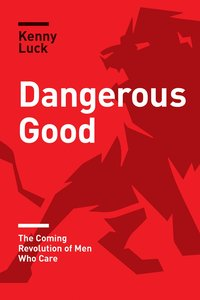 Dangerous Good: The Coming Revolution of Men Who Care