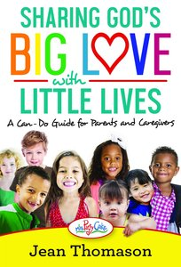 Sharing Gods Big Love With Little Lives: A Can-Do Guide For Parents and Caregivers