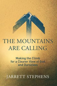 The Mountains Are Calling: Making the Climb For a Clearer View of God and Ourselves