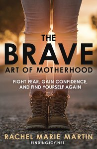 The Brave Art of Motherhood: Fight Fear, Gain Confidence and Find Yourself Again