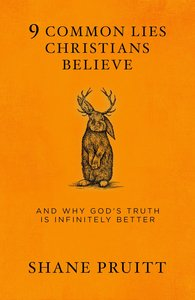 9 Common Lies Christians Believe: And Why Gods Truth is Infinitely Better