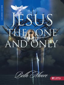 Jesus, the One and Only (Leaders Guide) (Beth Moore Bible Study Series)