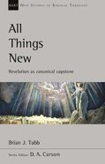 All Things New: Revelation as Canonical Capstone (New Studies In Biblical Theology Series)