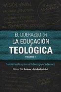 El Liderazgo En La Educaci N Teol Gica : Fundamentos Para El Liderazgo Acad Mico (Volumen 1) (Icete Series)