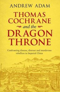 Thomas Cochrane and the Dragon Throne: Fighting Disease, Distrust and Murderous Rebellion in Imperial China