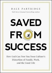 Saved From Success: How to Rescue Yourself From Cultures View of Family, Work, and the Good Life