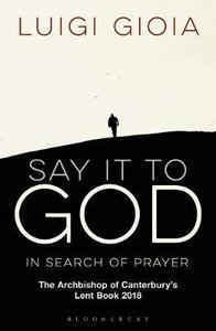 Say It to God: In Search of Prayer: The Archbishop of Canterburys Lent Book 2018