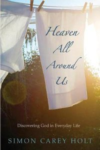 Heaven All Around Us: Discovering God in Everyday Life
