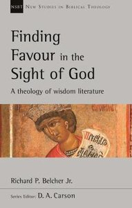 Finding Favour in the Sight of God: A Theology of Wisdom Literature (New Studies In Biblical Theology Series)