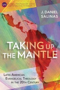 Taking Up the Mantle: Latin American Evangelical Theology in the 20Th Century (Global Perspectives Series)