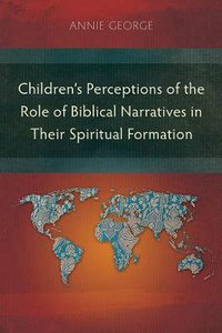 Childrens Perceptions of the Role of Biblical Narratives in Their Spiritual Formation