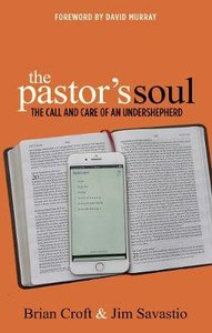 The Pastors Soul: The Call and Care of An Undershepherd
