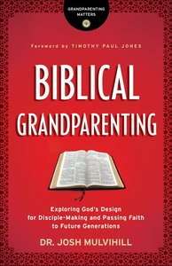 Biblical Grandparenting: Exploring Gods Design For Disciple-Making and Passing Faith to Future Generations