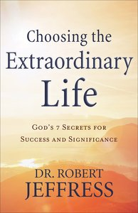 Choosing the Extraordinary Life: Gods 7 Secrets For Success and Significance
