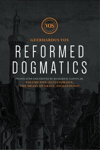 Ecclesiology, the Means of Grace, Eschatology (#05 in Reformed Dogmatics Lexham Press Series)