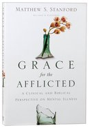 Grace For the Afflicted: A Clinical and Biblical Perspective in Mental Illness