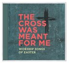 Cross Was Meant For Me: Worship Songs of Easter