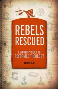 Rebels Rescued: A Students Guide to Reformed Theology