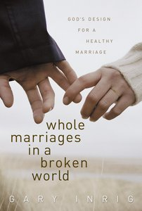 Whole Marriages in a Broken World: Gods Design For a Healthy Marriage