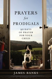 Prayers For Prodigals:90 Days of Prayer of Your Child