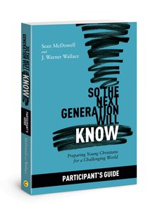 So the Next Generation Will Know: Training Young Christians in a Challenging World (Participant Guide)