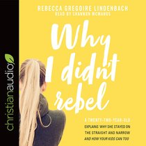 Why I Didnt Rebel: A Twenty-Two-Year-Old Explains Why She Stayed on the Straight and Narrow--And How Your Kids Can Too (Unabridged, 5cds)