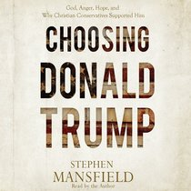 Choosing Donald Trump: God, Anger, Hope, and Why Christian Conservatives Supported Him (Unabridged, 4 Cds)