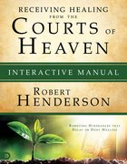 Receiving Healing From the Courts of Heaven - Removing Hindrances That Delay Or Deny Healing (Interactive Manual) (#03 in Official Courts Of Heaven Series)