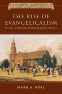 Rise of Evangelicalism, The: The Age of Edwards, Whitefield and the Wesleys (#01 in History Of Evangelicalism Series)