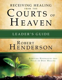 Receiving Healing From the Courts of Heaven - Removing Hindrances That Delay Or Deny Healing (Leaders Guide) (#03 in Official Courts Of Heaven Series)
