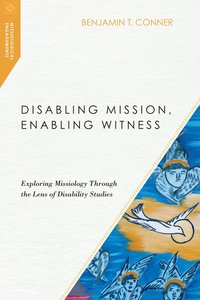 Disabling Mission, Enabling Witness: Exploring Missiology Through the Lens of Disability Studies