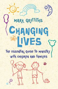 Changing Lives: The Essential Guide to Ministry With Children and Families