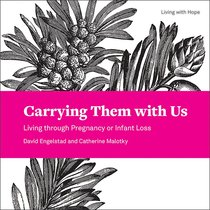 Carrying Them With Us: Living Through Pregnancy Or Infant Loss (Living With Hope Series)
