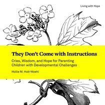 They Dont Come With Instructions - Cries, Wisdom, and Hope For Parenting Children With Developmental Challenges (Living With Hope Series)