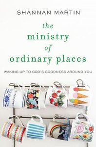 The Ministry of Ordinary Places: Waking Up to Gods Goodness Around You