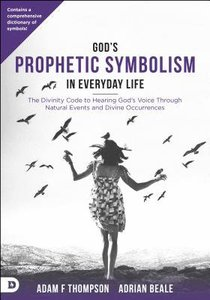 Gods Prophetic Symbolism in Everyday Life: The Divinity Code to Hearing Gods Voice Through Natural Events and Divine Occurrences