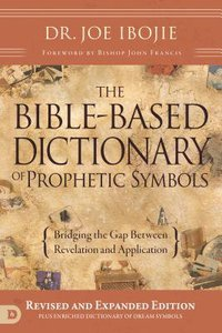 The Bible-Based Dictionary of Prophetic Symbols: Bridging the Gap Between Revelation and Application