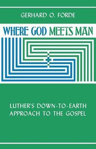 Where God Meets Man: Luthers Down-To-Earth Approach to the Gospel
