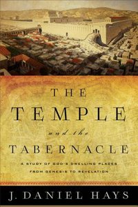 The Temple and the Tabernacle: A Study of Gods Dwelling Places From Genesis to Revelation