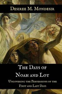 The Days of Noah and Lot: Uncovering the Perversions of the First and Last Days
