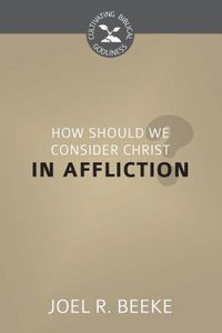 How Should We Look to Christ in Affliction? (Cultivating Biblical Godliness Series)